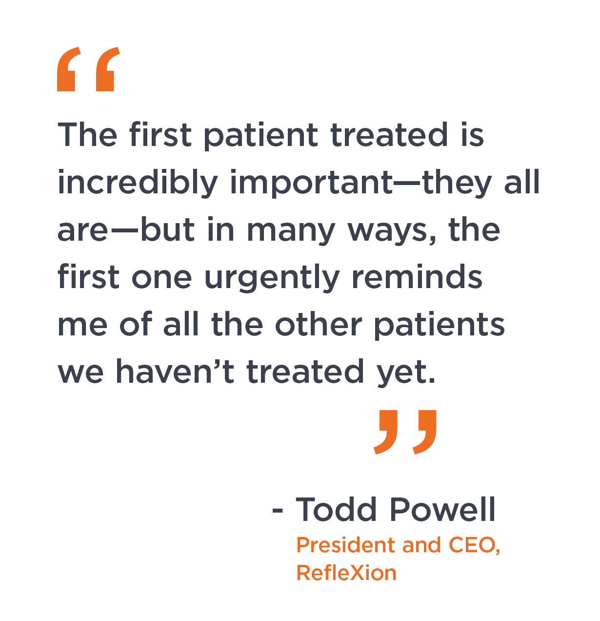 """""""The first patient treated is incredibly important—they all are—but in many ways, the first one urgently reminds me of all the other patients we haven't treated yet."""" Todd Powell, president and CEO, RefleXion."""